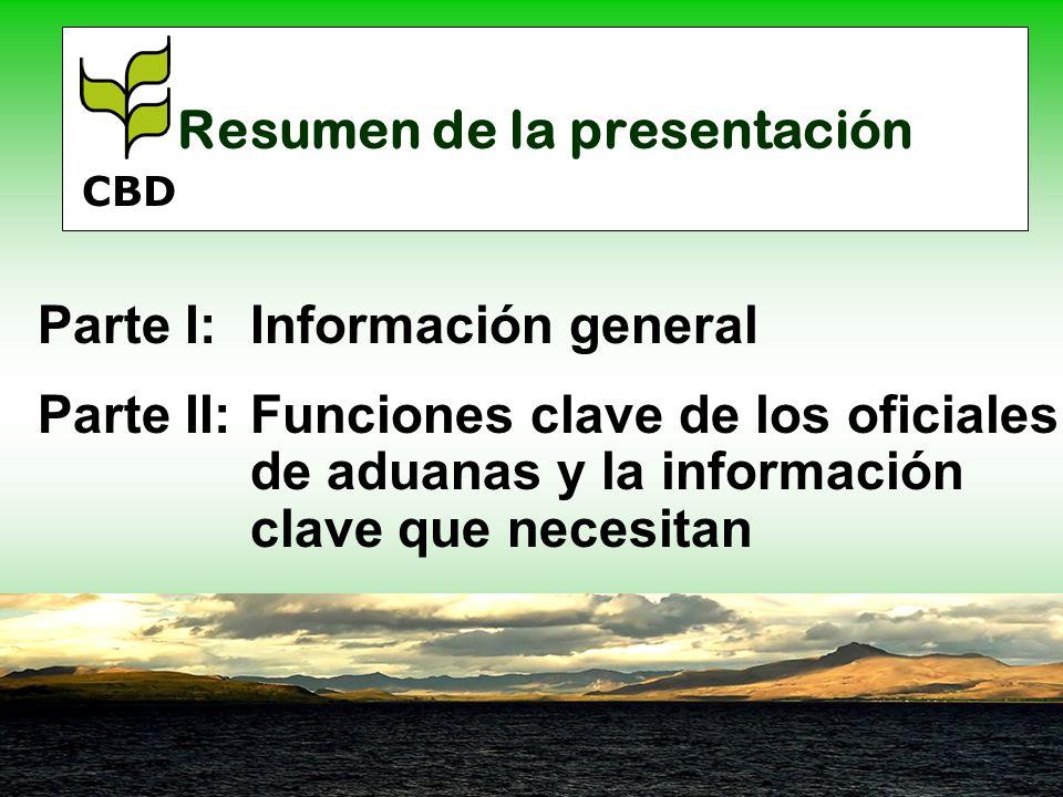 Resumen de la presentación Parte I:Información general Parte II:Funciones clave de los oficiales de aduanas y la información clave que necesitan CBD