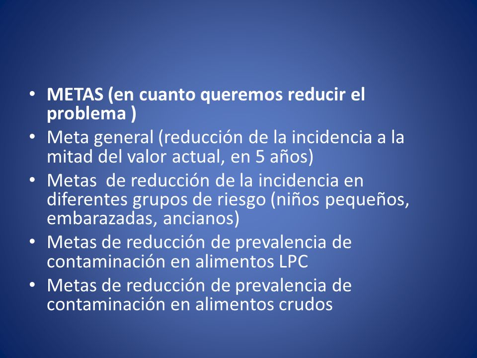 METAS (en cuanto queremos reducir el problema ) Meta general (reducción de la incidencia a la mitad del valor actual, en 5 años) Metas de reducción de