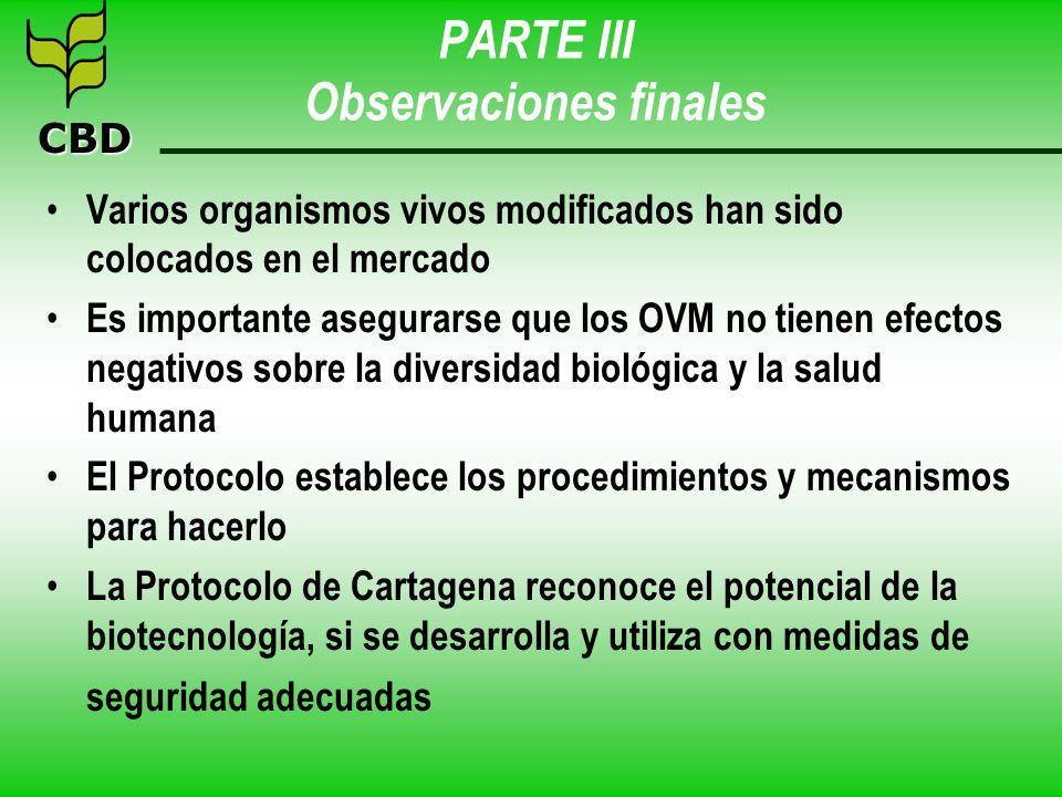 CBD PARTE III Observaciones finales Varios organismos vivos modificados han sido colocados en el mercado Es importante asegurarse que los OVM no tiene