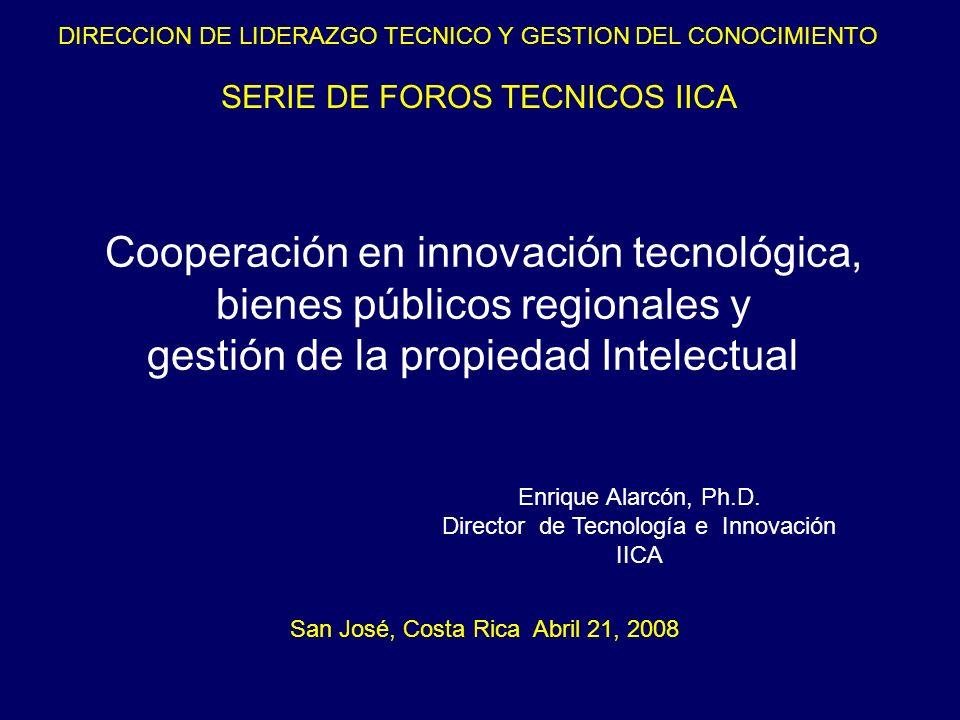 SERIE DE FOROS TECNICOS IICA Cooperación en innovación tecnológica, bienes públicos regionales y gestión de la propiedad Intelectual San José, Costa R