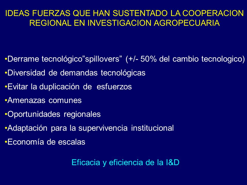 IDEAS FUERZAS QUE HAN SUSTENTADO LA COOPERACION REGIONAL EN INVESTIGACION AGROPECUARIA Derrame tecnológicospillovers (+/- 50% del cambio tecnologico)