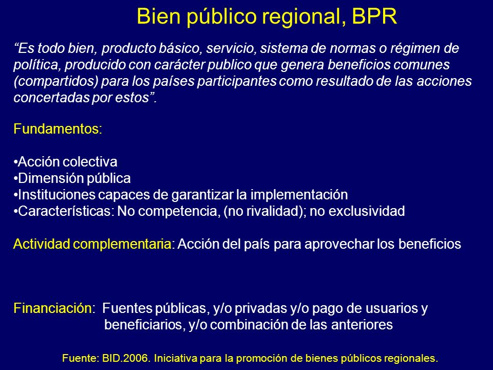 Bien público regional, BPR Es todo bien, producto básico, servicio, sistema de normas o régimen de política, producido con carácter publico que genera