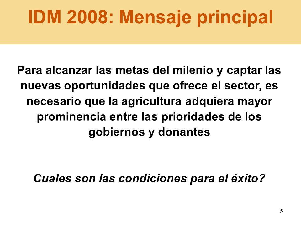 5 IDM 2008: Mensaje principal Para alcanzar las metas del milenio y captar las nuevas oportunidades que ofrece el sector, es necesario que la agricult