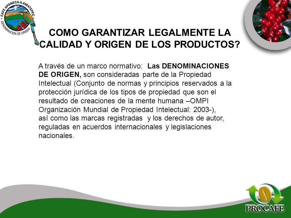 COMO GARANTIZAR LEGALMENTE LA CALIDAD Y ORIGEN DE LOS PRODUCTOS? A través de un marco normativo: Las DENOMINACIONES DE ORIGEN, son consideradas parte