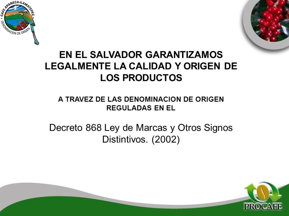 EN EL SALVADOR GARANTIZAMOS LEGALMENTE LA CALIDAD Y ORIGEN DE LOS PRODUCTOS A TRAVEZ DE LAS DENOMINACION DE ORIGEN REGULADAS EN EL Decreto 868 Ley de