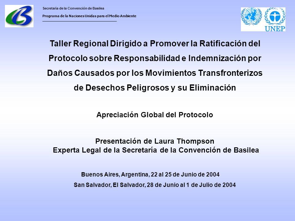 Secretaría de la Convención de Basilea Programa de la Naciones Unidas para el Medio Ambiente ___________________________________ Taller Regional Dirigido a Promover la Ratificación del Protocolo sobre Responsabilidad e Indemnización por Daños Causados por los Movimientos Transfronterizos de Desechos Peligrosos y su Eliminación Apreciación Global del Protocolo Presentación de Laura Thompson Experta Legal de la Secretaría de la Convención de Basilea Buenos Aires, Argentina, 22 al 25 de Junio de 2004 San Salvador, El Salvador, 28 de Junio al 1 de Julio de 2004