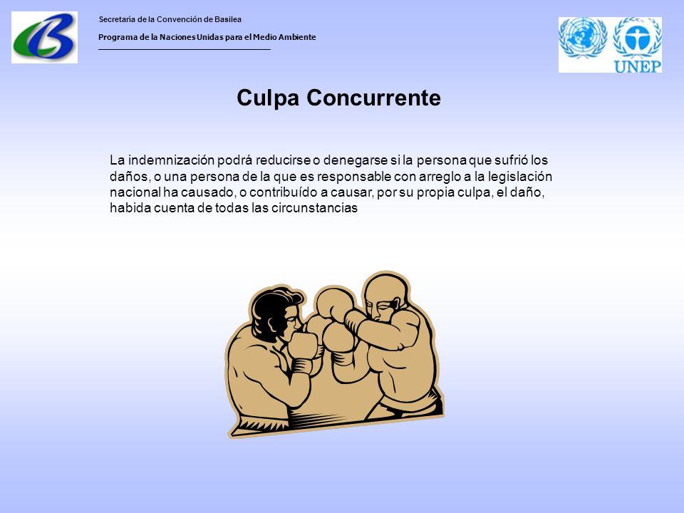 Secretaría de la Convención de Basilea Programa de la Naciones Unidas para el Medio Ambiente ___________________________________ Culpa Concurrente La indemnización podrá reducirse o denegarse si la persona que sufrió los daños, o una persona de la que es responsable con arreglo a la legislación nacional ha causado, o contribuído a causar, por su propia culpa, el daño, habida cuenta de todas las circunstancias
