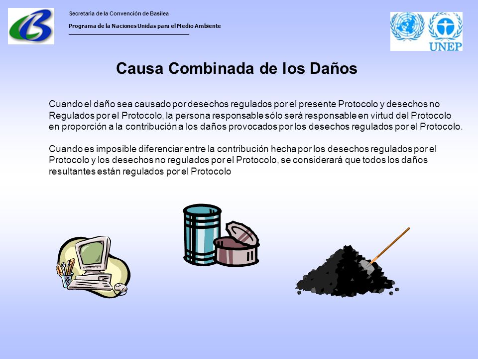 Secretaría de la Convención de Basilea Programa de la Naciones Unidas para el Medio Ambiente ___________________________________ Causa Combinada de los Daños Cuando el daño sea causado por desechos regulados por el presente Protocolo y desechos no Regulados por el Protocolo, la persona responsable sólo será responsable en virtud del Protocolo en proporción a la contribución a los daños provocados por los desechos regulados por el Protocolo.