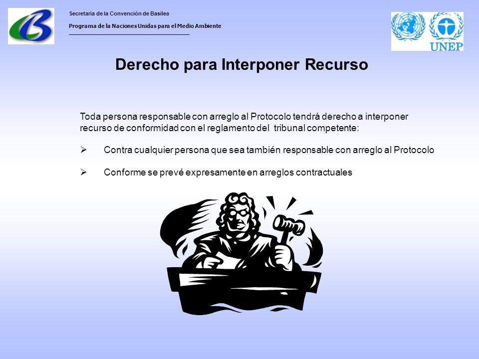 Secretaría de la Convención de Basilea Programa de la Naciones Unidas para el Medio Ambiente ___________________________________ Derecho para Interponer Recurso Toda persona responsable con arreglo al Protocolo tendrá derecho a interponer recurso de conformidad con el reglamento del tribunal competente: Contra cualquier persona que sea también responsable con arreglo al Protocolo Conforme se prevé expresamente en arreglos contractuales
