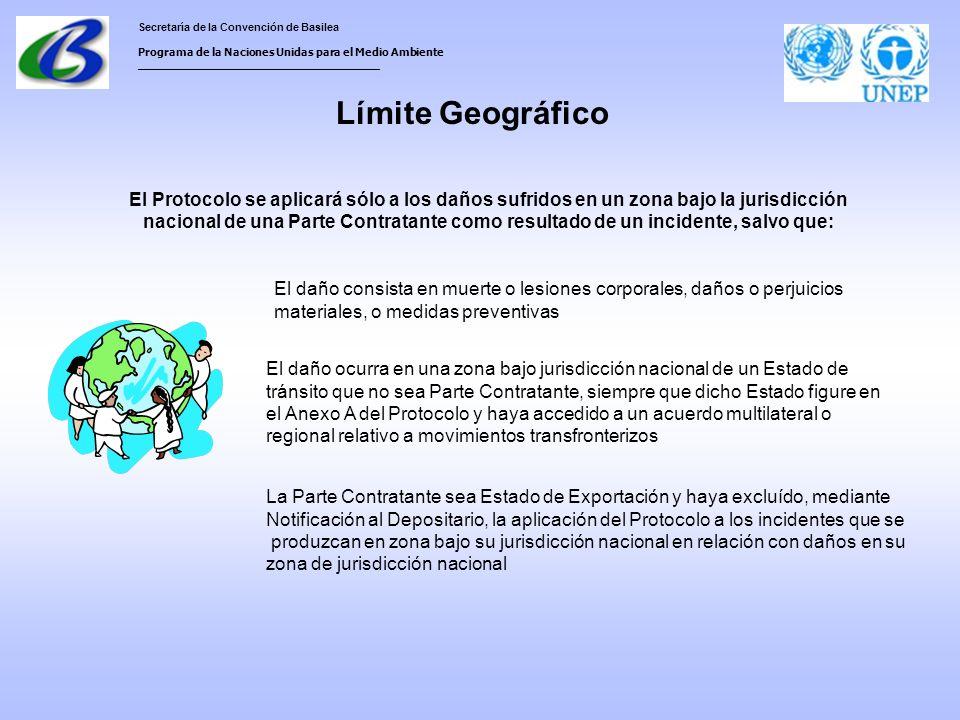 Secretaría de la Convención de Basilea Programa de la Naciones Unidas para el Medio Ambiente ___________________________________ Límite Geográfico El Protocolo se aplicará sólo a los daños sufridos en un zona bajo la jurisdicción nacional de una Parte Contratante como resultado de un incidente, salvo que: El daño consista en muerte o lesiones corporales, daños o perjuicios materiales, o medidas preventivas El daño ocurra en una zona bajo jurisdicción nacional de un Estado de tránsito que no sea Parte Contratante, siempre que dicho Estado figure en el Anexo A del Protocolo y haya accedido a un acuerdo multilateral o regional relativo a movimientos transfronterizos La Parte Contratante sea Estado de Exportación y haya excluído, mediante Notificación al Depositario, la aplicación del Protocolo a los incidentes que se produzcan en zona bajo su jurisdicción nacional en relación con daños en su zona de jurisdicción nacional