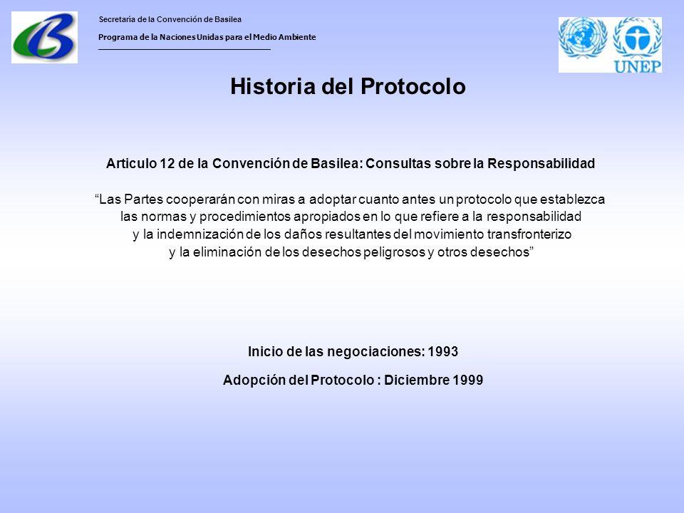 Secretaría de la Convención de Basilea Programa de la Naciones Unidas para el Medio Ambiente ___________________________________ Historia del Protocolo Articulo 12 de la Convención de Basilea: Consultas sobre la Responsabilidad Las Partes cooperarán con miras a adoptar cuanto antes un protocolo que establezca las normas y procedimientos apropiados en lo que refiere a la responsabilidad y la indemnización de los daños resultantes del movimiento transfronterizo y la eliminación de los desechos peligrosos y otros desechos Inicio de las negociaciones: 1993 Adopción del Protocolo : Diciembre 1999