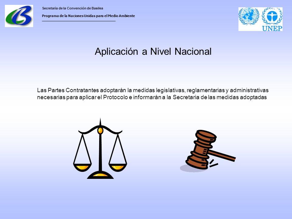 Secretaría de la Convención de Basilea Programa de la Naciones Unidas para el Medio Ambiente ___________________________________ Aplicación a Nivel Nacional Las Partes Contratantes adoptarán la medidas legislativas, reglamentarias y administrativas necesarias para aplicar el Protocolo e informarán a la Secretaria de las medidas adoptadas