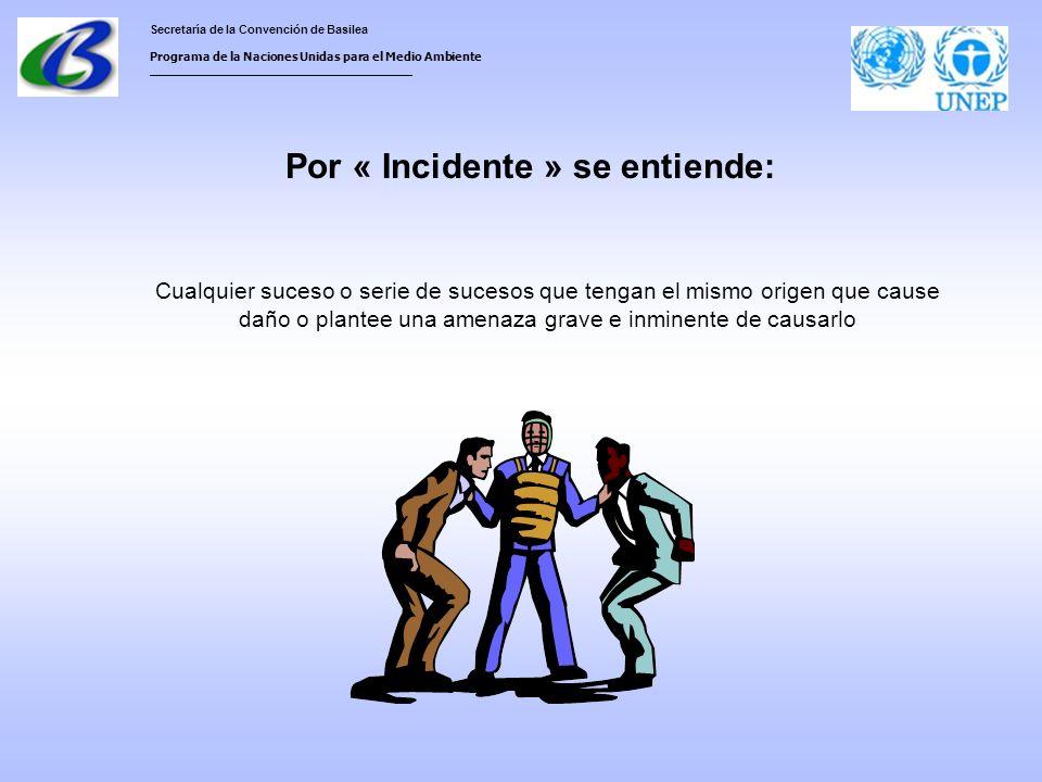 Secretaría de la Convención de Basilea Programa de la Naciones Unidas para el Medio Ambiente ___________________________________ Por « Incidente » se entiende: Cualquier suceso o serie de sucesos que tengan el mismo origen que cause daño o plantee una amenaza grave e inminente de causarlo