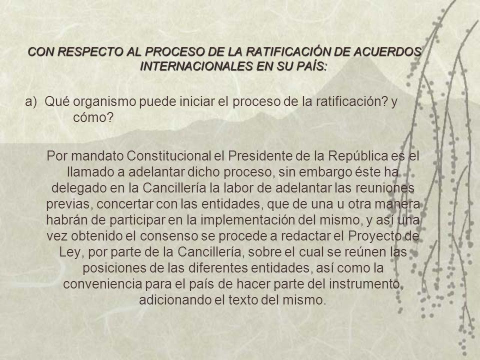 CON RESPECTO AL PROCESO DE LA RATIFICACIÓN DE ACUERDOS INTERNACIONALES EN SU PAÍS: a) Qué organismo puede iniciar el proceso de la ratificación.
