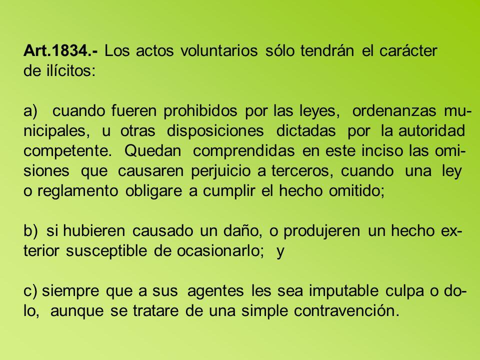 Art.1834.- Los actos voluntarios sólo tendrán el carácter de ilícitos: a) cuando fueren prohibidos por las leyes, ordenanzas mu- nicipales, u otras disposiciones dictadas por la autoridad competente.