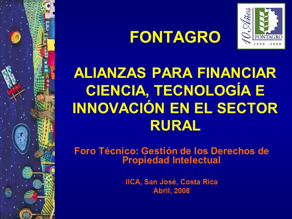 FONTAGRO ALIANZAS PARA FINANCIAR CIENCIA, TECNOLOGÍA E INNOVACIÓN EN EL SECTOR RURAL Foro Técnico: Gestión de los Derechos de Propiedad Intelectual IICA, San José, Costa Rica Abril, 2008