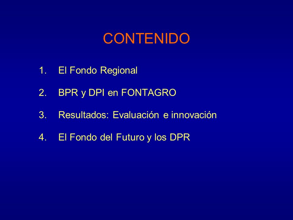 CONTENIDO 1.El Fondo Regional 2.BPR y DPI en FONTAGRO 3.Resultados: Evaluación e innovación 4.El Fondo del Futuro y los DPR