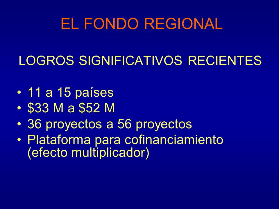 EL FONDO REGIONAL LOGROS SIGNIFICATIVOS RECIENTES 11 a 15 países $33 M a $52 M 36 proyectos a 56 proyectos Plataforma para cofinanciamiento (efecto mu