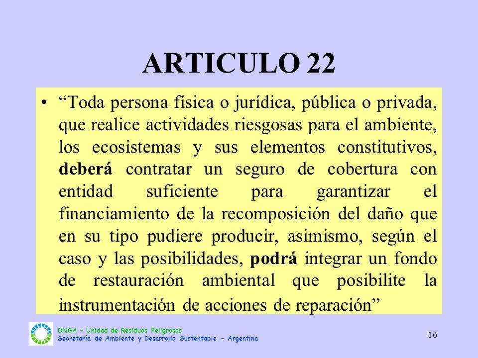 DNGA – Unidad de Residuos Peligrosos Secretaría de Ambiente y Desarrollo Sustentable - Argentina 16 ARTICULO 22 Toda persona física o jurídica, públic