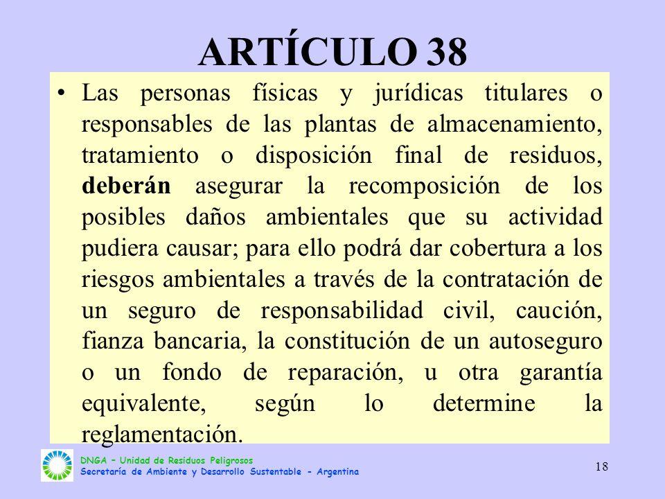 DNGA – Unidad de Residuos Peligrosos Secretaría de Ambiente y Desarrollo Sustentable - Argentina 18 ARTÍCULO 38 Las personas físicas y jurídicas titul