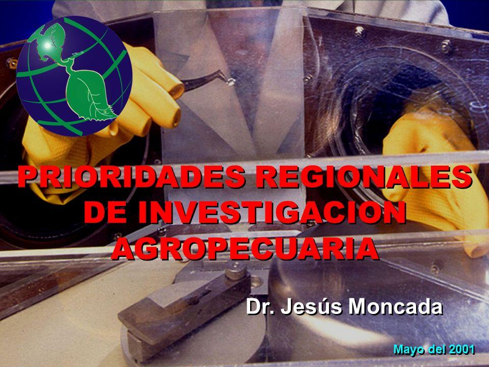 PRIORIDADES REGIONALES DE INVESTIGACION AGROPECUARIA Mayo del 2001 Dr. Jesús Moncada
