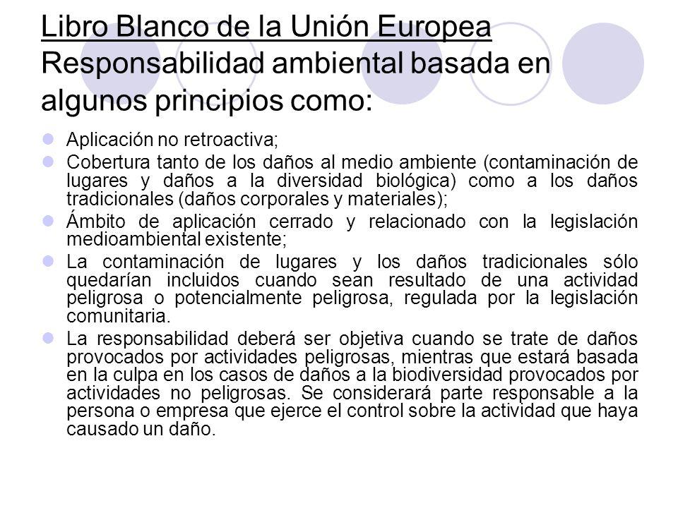 Libro Blanco de la Unión Europea Responsabilidad ambiental basada en algunos principios como: Aplicación no retroactiva; Cobertura tanto de los daños