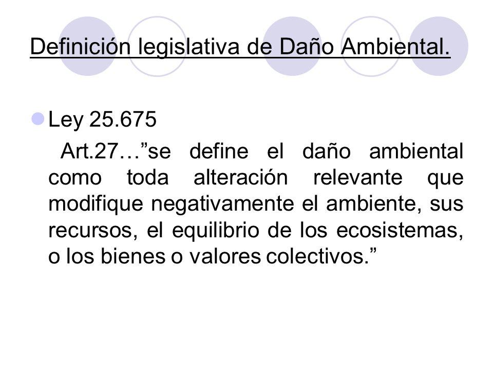 Definición legislativa de Daño Ambiental. Ley 25.675 Art.27…se define el daño ambiental como toda alteración relevante que modifique negativamente el