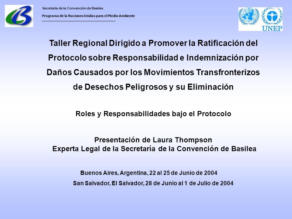 Secretaría de la Convención de Basilea Programa de la Naciones Unidas para el Medio Ambiente ___________________________________ Taller Regional Dirigido a Promover la Ratificación del Protocolo sobre Responsabilidad e Indemnización por Daños Causados por los Movimientos Transfronterizos de Desechos Peligrosos y su Eliminación Roles y Responsabilidades bajo el Protocolo Presentación de Laura Thompson Experta Legal de la Secretaría de la Convención de Basilea Buenos Aires, Argentina, 22 al 25 de Junio de 2004 San Salvador, El Salvador, 28 de Junio al 1 de Julio de 2004