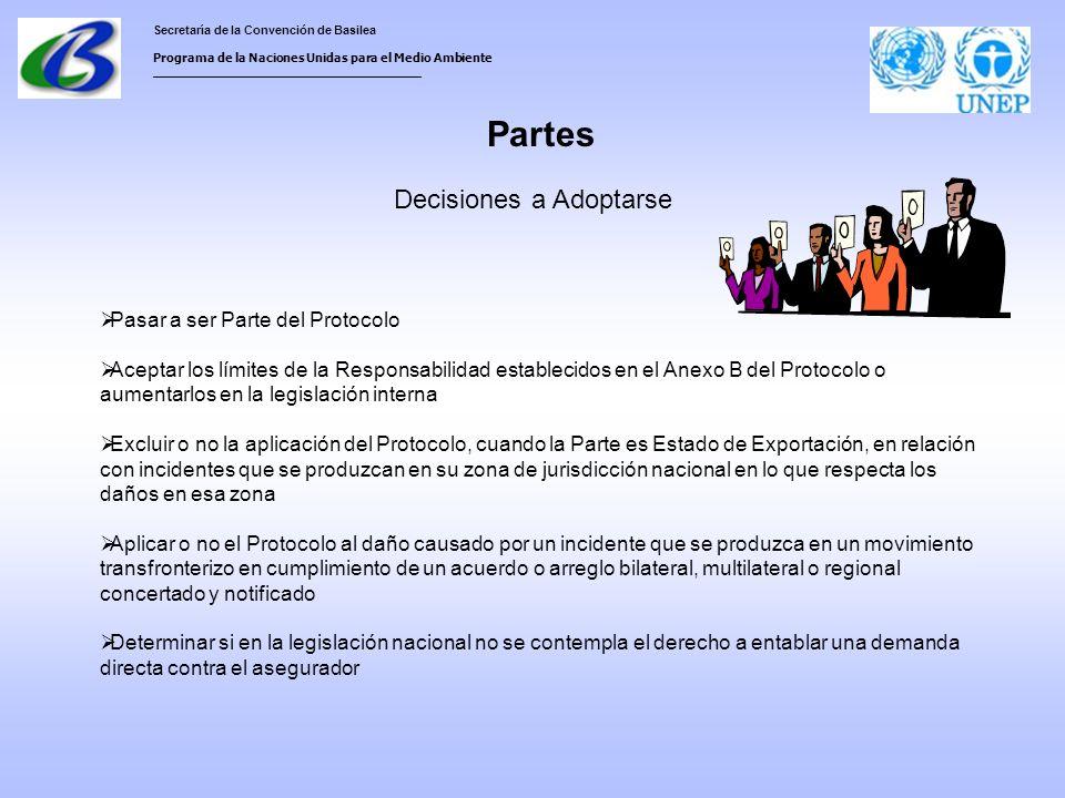 Secretaría de la Convención de Basilea Programa de la Naciones Unidas para el Medio Ambiente ___________________________________ Partes Pasar a ser Parte del Protocolo Aceptar los límites de la Responsabilidad establecidos en el Anexo B del Protocolo o aumentarlos en la legislación interna Excluir o no la aplicación del Protocolo, cuando la Parte es Estado de Exportación, en relación con incidentes que se produzcan en su zona de jurisdicción nacional en lo que respecta los daños en esa zona Aplicar o no el Protocolo al daño causado por un incidente que se produzca en un movimiento transfronterizo en cumplimiento de un acuerdo o arreglo bilateral, multilateral o regional concertado y notificado Determinar si en la legislación nacional no se contempla el derecho a entablar una demanda directa contra el asegurador Decisiones a Adoptarse