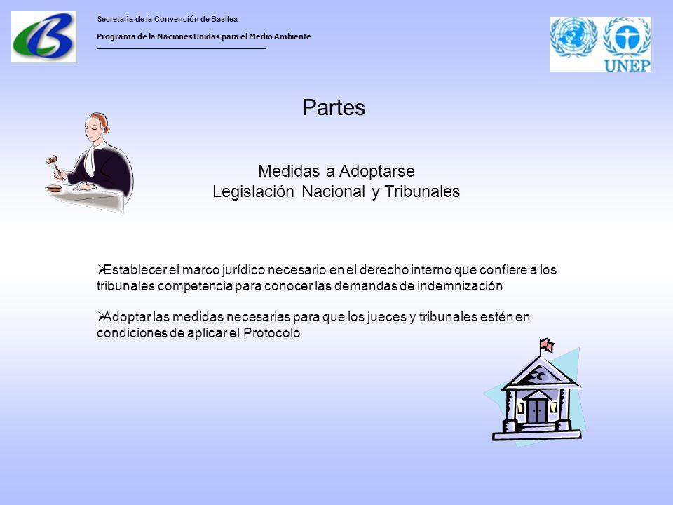 Secretaría de la Convención de Basilea Programa de la Naciones Unidas para el Medio Ambiente ___________________________________ Partes Medidas a Adoptarse Legislación Nacional y Tribunales Establecer el marco jurídico necesario en el derecho interno que confiere a los tribunales competencia para conocer las demandas de indemnización Adoptar las medidas necesarias para que los jueces y tribunales estén en condiciones de aplicar el Protocolo