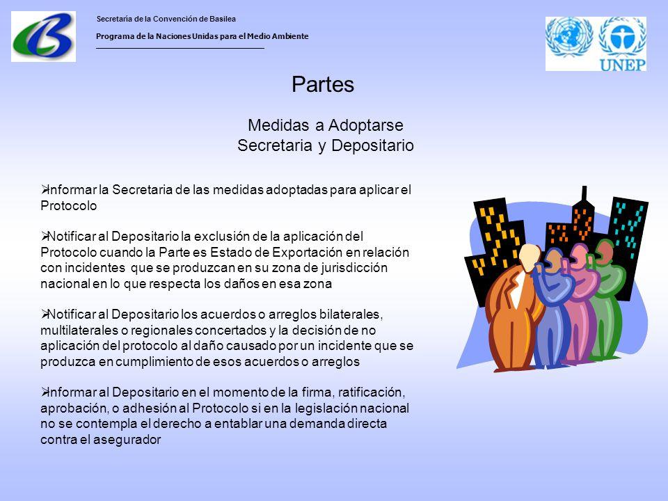 Secretaría de la Convención de Basilea Programa de la Naciones Unidas para el Medio Ambiente ___________________________________ Partes Medidas a Adoptarse Secretaria y Depositario Informar la Secretaria de las medidas adoptadas para aplicar el Protocolo Notificar al Depositario la exclusión de la aplicación del Protocolo cuando la Parte es Estado de Exportación en relación con incidentes que se produzcan en su zona de jurisdicción nacional en lo que respecta los daños en esa zona Notificar al Depositario los acuerdos o arreglos bilaterales, multilaterales o regionales concertados y la decisión de no aplicación del protocolo al daño causado por un incidente que se produzca en cumplimiento de esos acuerdos o arreglos Informar al Depositario en el momento de la firma, ratificación, aprobación, o adhesión al Protocolo si en la legislación nacional no se contempla el derecho a entablar una demanda directa contra el asegurador