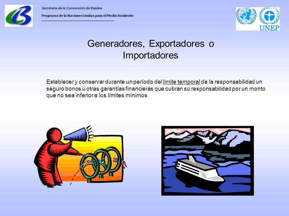 Secretaría de la Convención de Basilea Programa de la Naciones Unidas para el Medio Ambiente ___________________________________ Generadores, Exportadores o Importadores Establecer y conservar durante un período del límite temporal de la responsabilidad un seguro bonos u otras garantías financieras que cubran su responsabilidad por un monto que no sea inferior a los límites mínimos