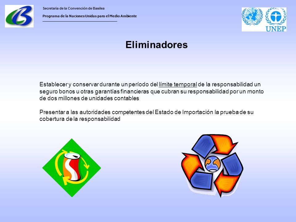 Secretaría de la Convención de Basilea Programa de la Naciones Unidas para el Medio Ambiente ___________________________________ Eliminadores Establecer y conservar durante un período del límite temporal de la responsabilidad un seguro bonos u otras garantías financieras que cubran su responsabilidad por un monto de dos millones de unidades contables Presentar a las autoridades competentes del Estado de Importación la prueba de su cobertura de la responsabilidad