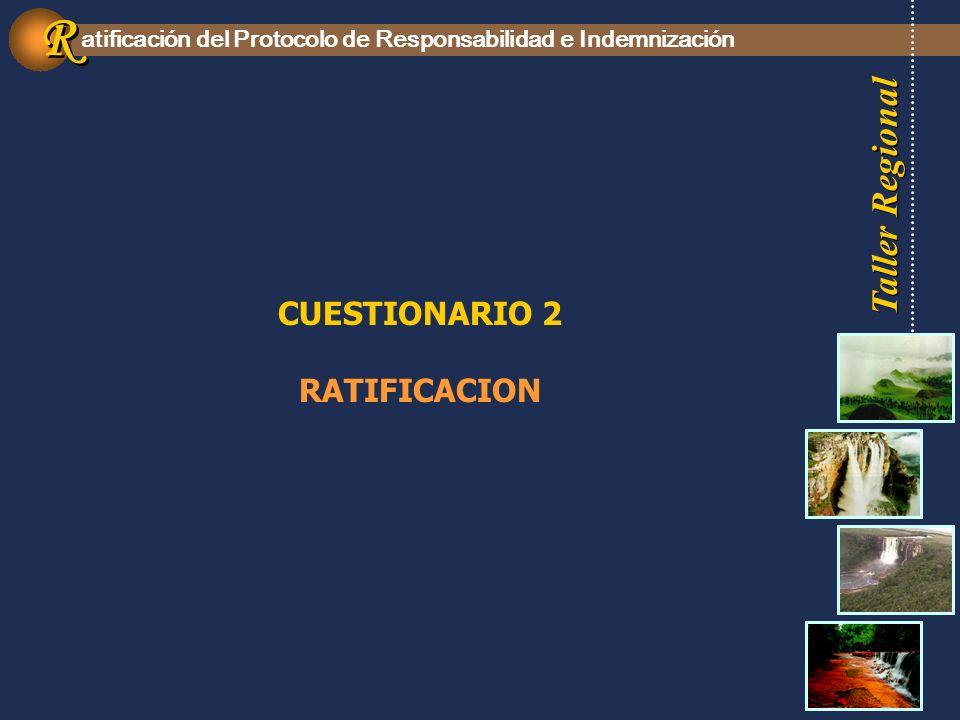 Taller Regional atificación del Protocolo de Responsabilidad e Indemnización R R CUESTIONARIO 2 RATIFICACION