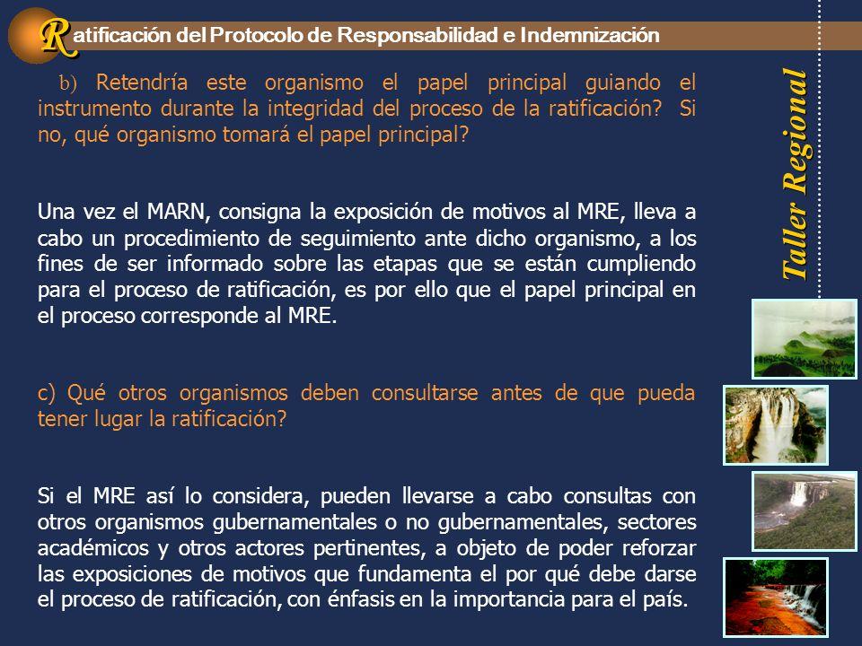 Taller Regional atificación del Protocolo de Responsabilidad e Indemnización R R b) Retendr í a este organismo el papel principal guiando el instrumento durante la integridad del proceso de la ratificaci ó n.