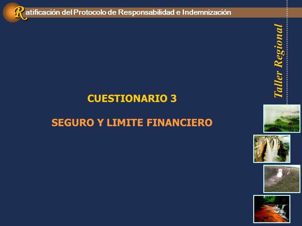 Taller Regional atificación del Protocolo de Responsabilidad e Indemnización R R CUESTIONARIO 3 SEGURO Y LIMITE FINANCIERO