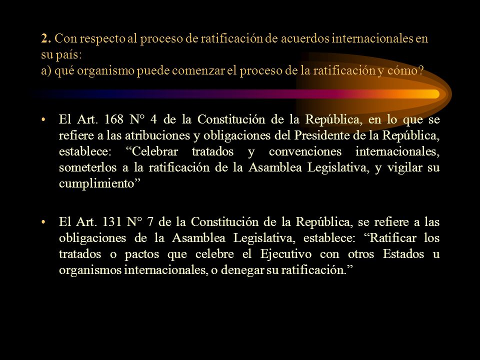 2. Con respecto al proceso de ratificación de acuerdos internacionales en su país: a) qué organismo puede comenzar el proceso de la ratificación y cóm