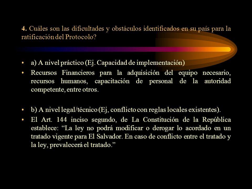 4. Cuáles son las dificultades y obstáculos identificados en su país para la ratificación del Protocolo? a) A nivel práctico (Ej. Capacidad de impleme