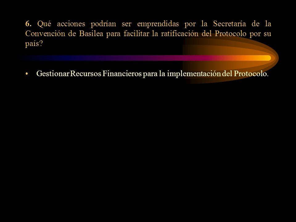6. Qué acciones podrían ser emprendidas por la Secretaría de la Convención de Basilea para facilitar la ratificación del Protocolo por su país? Gestio