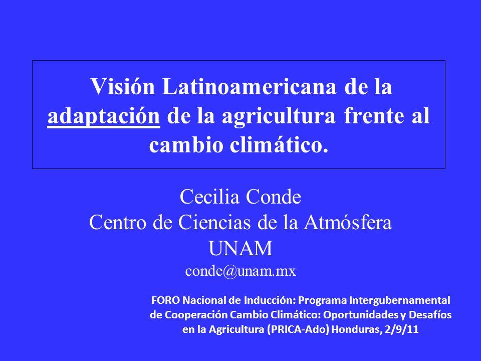 Visión Latinoamericana de la adaptación de la agricultura frente al cambio climático. Cecilia Conde Centro de Ciencias de la Atmósfera UNAM conde@unam