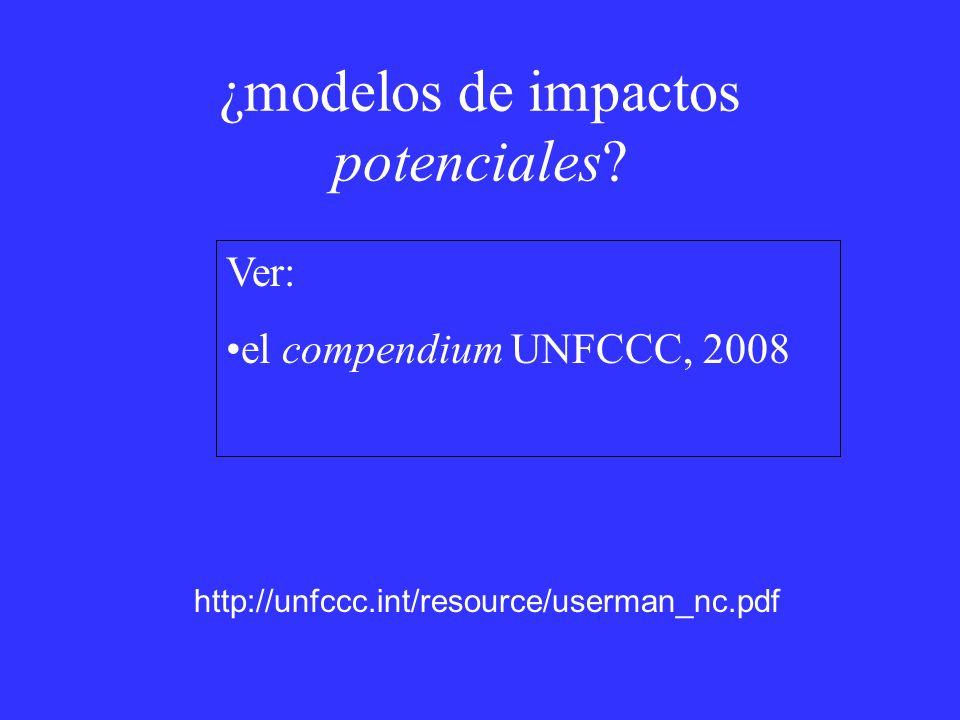 ¿modelos de impactos potenciales? Ver: el compendium UNFCCC, 2008 http://unfccc.int/resource/userman_nc.pdf