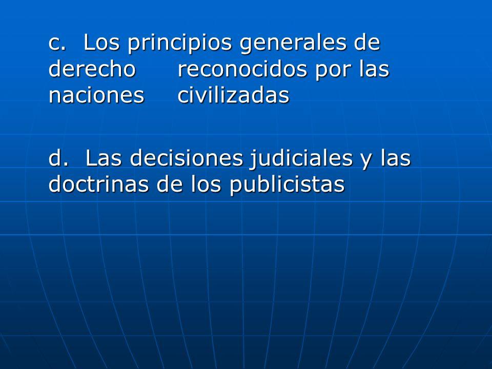 c. Los principios generales de derecho reconocidos por las naciones civilizadas d. Las decisiones judiciales y las doctrinas de los publicistas