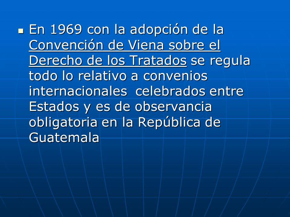 En 1969 con la adopción de la Convención de Viena sobre el Derecho de los Tratados se regula todo lo relativo a convenios internacionales celebrados entre Estados y es de observancia obligatoria en la República de Guatemala En 1969 con la adopción de la Convención de Viena sobre el Derecho de los Tratados se regula todo lo relativo a convenios internacionales celebrados entre Estados y es de observancia obligatoria en la República de Guatemala