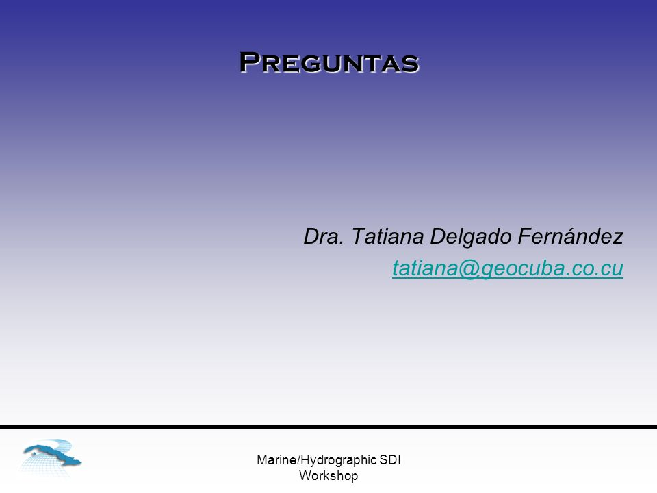 Marine/Hydrographic SDI Workshop Preguntas Dra. Tatiana Delgado Fernández tatiana@geocuba.co.cu