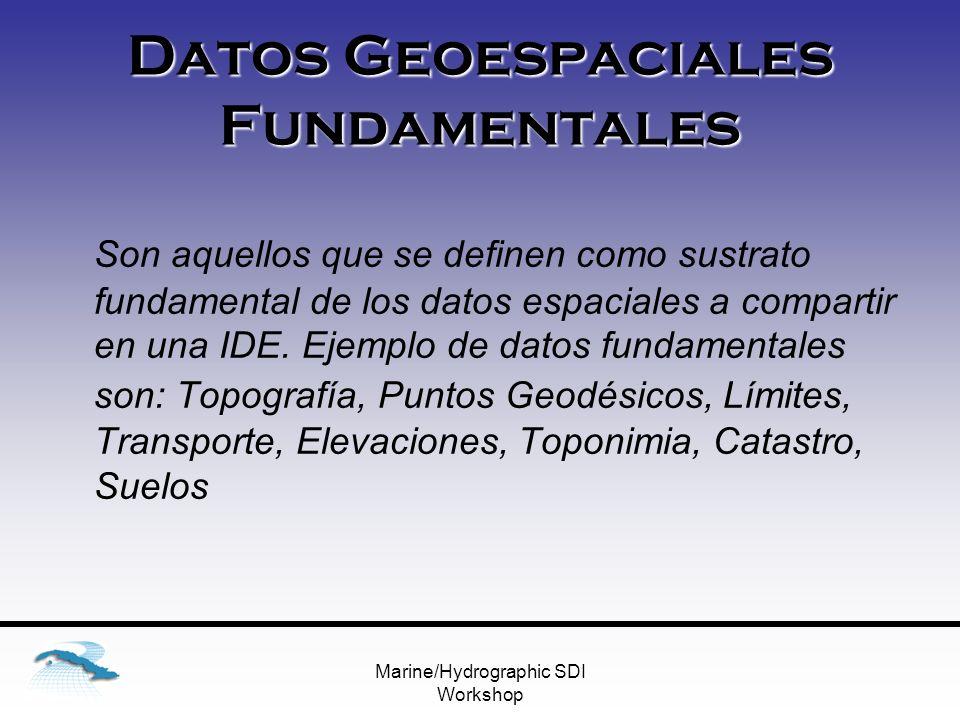 Marine/Hydrographic SDI Workshop Datos Geoespaciales Fundamentales Son aquellos que se definen como sustrato fundamental de los datos espaciales a compartir en una IDE.