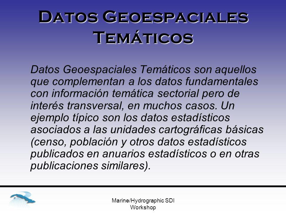 Marine/Hydrographic SDI Workshop Datos Geoespaciales Temáticos Datos Geoespaciales Temáticos son aquellos que complementan a los datos fundamentales con información temática sectorial pero de interés transversal, en muchos casos.