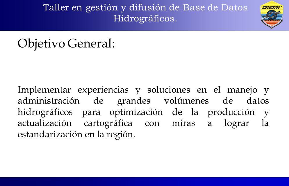 Taller en gestión y difusión de Base de Datos Hidrográficos. Objetivo General: Implementar experiencias y soluciones en el manejo y administración de