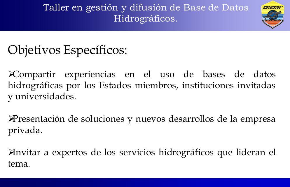 Taller en gestión y difusión de Base de Datos Hidrográficos. Objetivos Específicos: Compartir experiencias en el uso de bases de datos hidrográficas p
