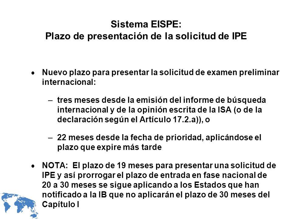 Sistema EISPE: Plazo de presentación de la solicitud de IPE Nuevo plazo para presentar la solicitud de examen preliminar internacional: –tres meses desde la emisión del informe de búsqueda internacional y de la opinión escrita de la ISA (o de la declaración según el Artículo 17.2.a)), o –22 meses desde la fecha de prioridad, aplicándose el plazo que expire más tarde NOTA: El plazo de 19 meses para presentar una solicitud de IPE y así prorrogar el plazo de entrada en fase nacional de 20 a 30 meses se sigue aplicando a los Estados que han notificado a la IB que no aplicarán el plazo de 30 meses del Capítulo I
