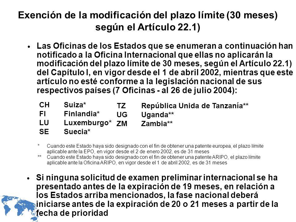Las Oficinas de los Estados que se enumeran a continuación han notificado a la Oficina Internacional que ellas no aplicarán la modificación del plazo límite de 30 meses, según el Artículo 22.1) del Capítulo I, en vigor desde el 1 de abril 2002, mientras que este artículo no esté conforme a la legislación nacional de sus respectivos países (7 Oficinas - al 26 de julio 2004): Exención de la modificación del plazo límite (30 meses) según el Artículo 22.1) Si ninguna solicitud de examen preliminar internacional se ha presentado antes de la expiración de 19 meses, en relación a los Estados arriba mencionados, la fase nacional deberá iniciarse antes de la expiración de 20 o 21 meses a partir de la fecha de prioridad *Cuando este Estado haya sido designado con el fin de obtener una patente europea, el plazo límite aplicable ante la EPO, en vigor desde el 2 de enero 2002, es de 31 meses **Cuando este Estado haya sido designado con el fin de obtener una patente ARIPO, el plazo límite aplicable ante la Oficina ARIPO, en vigor desde el 1 de abril 2002, es de 31 meses CHSuiza* FIFinlandia* LULuxemburgo* SESuecia* TZRepública Unida de Tanzanía** UGUganda** ZMZambia**